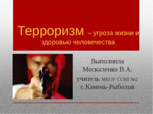 Терроризм – угроза жизни и здоровью человечества Выполнила Москаленко В.А. уч