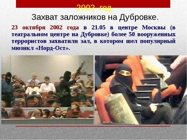 23 октября 2002 года в 21.05 в центре Москвы (в театральном центре на Дубровк...