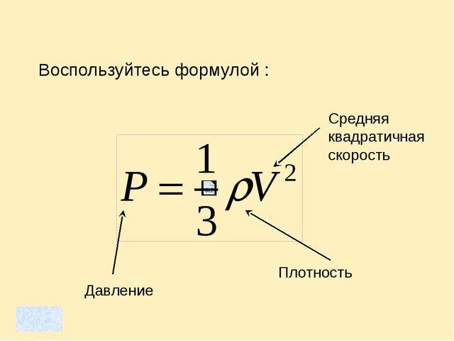 Воспользуйтесь формулой : Плотность Давление Средняя квадратичная скорость