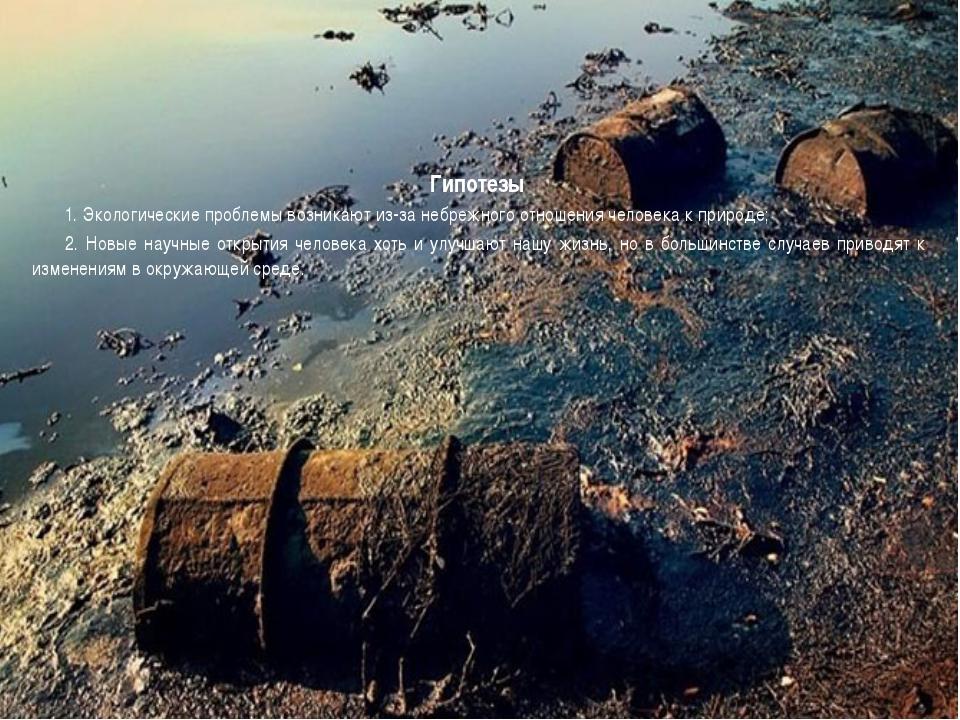 Гипотезы 1. Экологические проблемы возникают из-за небрежного отношения челов...