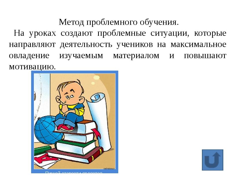 Метод проблемного обучения. На уроках создают проблемные ситуации, которые на...