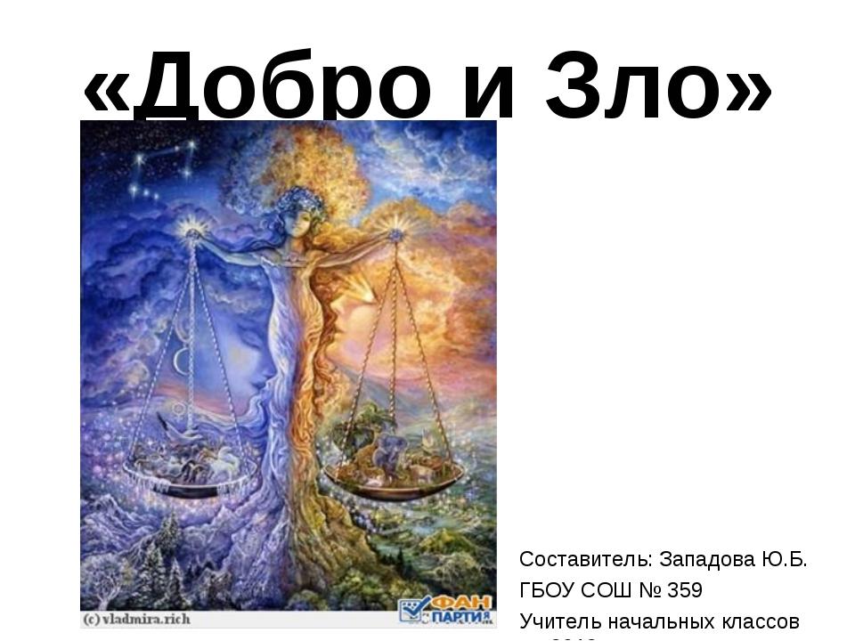 «Добро и Зло» Составитель: Западова Ю.Б. ГБОУ СОШ № 359 Учитель начальных кла...