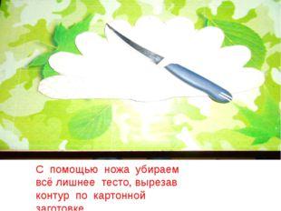 С помощью ножа убираем всё лишнее тесто, вырезав контур по картонной заготовке.