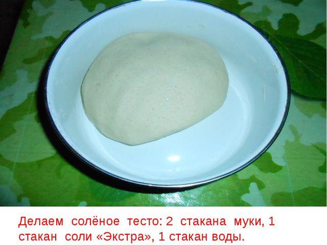 Делаем солёное тесто: 2 стакана муки, 1 стакан соли «Экстра», 1 стакан воды.