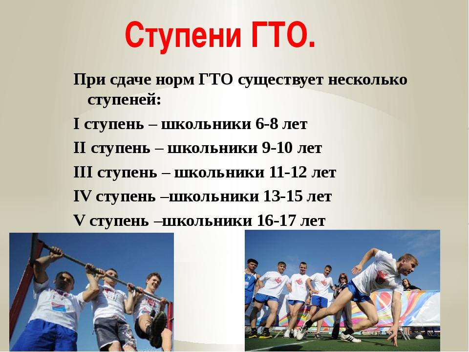 Ступени ГТО. При сдаче норм ГТО существует несколько ступеней: I ступень – шк...
