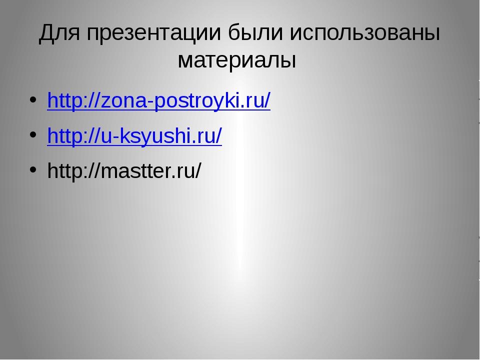 Для презентации были использованы материалы http://zona-postroyki.ru/ http://...