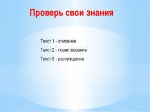 Текст 1 - описание Текст 2 - повествование Текст 3 - рассуждение Проверь свои