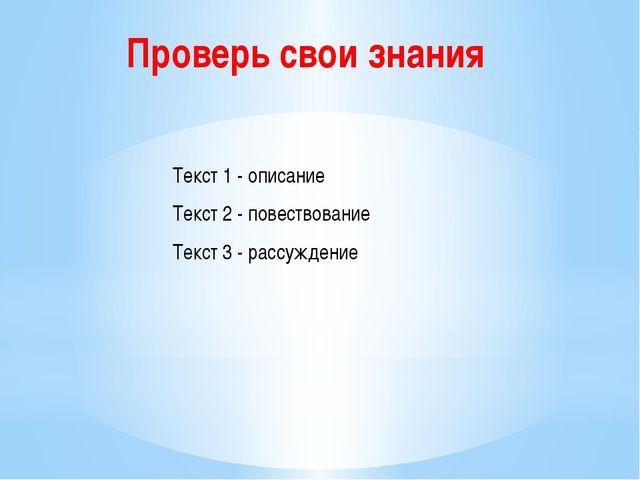 Текст 1 - описание Текст 2 - повествование Текст 3 - рассуждение Проверь свои...