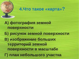 4.Что такое «карта»? А) фотография земной поверхности Б) рисунок земной повер