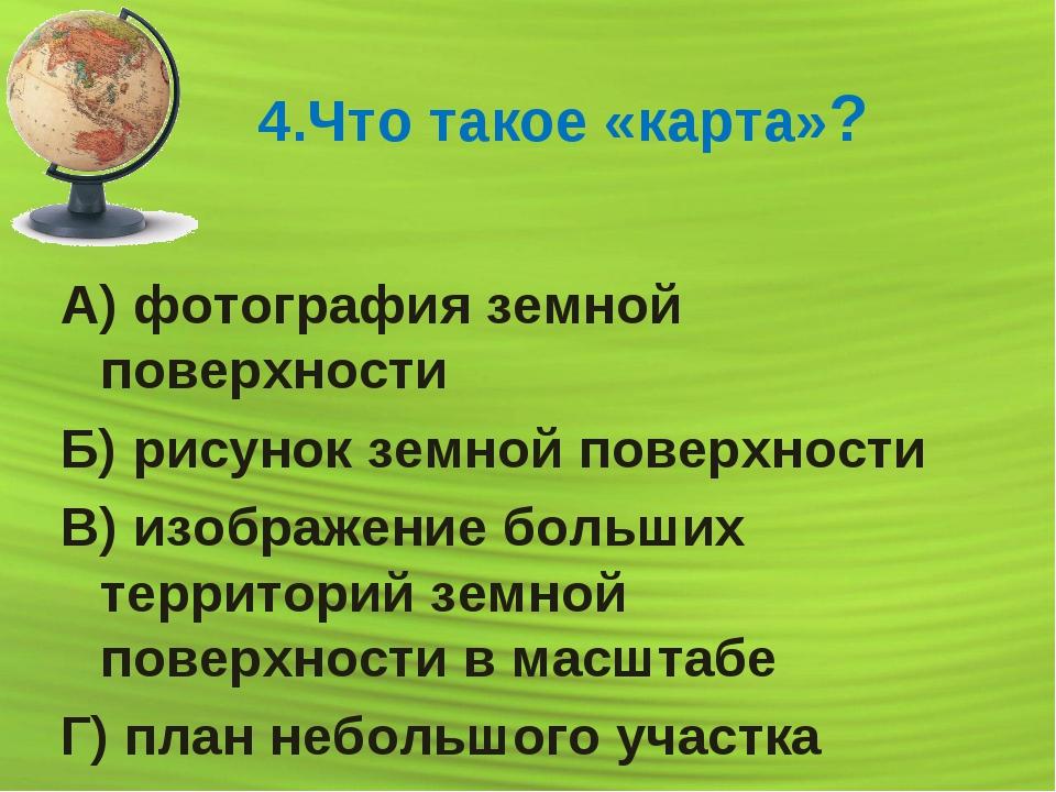 4.Что такое «карта»? А) фотография земной поверхности Б) рисунок земной повер...