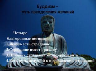 Буддизм – путь преодоления желаний Четыре благородные истины: 1.Жизнь есть ст