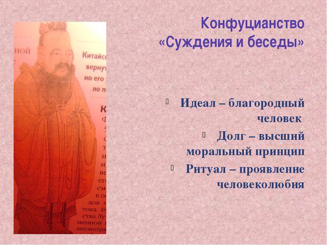 Конфуцианство «Суждения и беседы» Идеал – благородный человек Долг – высший м...