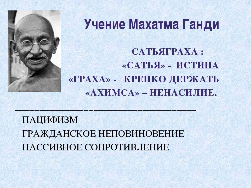 Учение Махатма Ганди САТЬЯГРАХА : «САТЬЯ» - ИСТИНА «ГРАХА» - КРЕПКО ДЕРЖАТЬ...