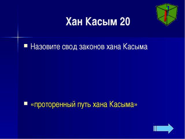 Хан Касым 20 Назовите свод законов хана Касыма «проторенный путь хана Касыма»