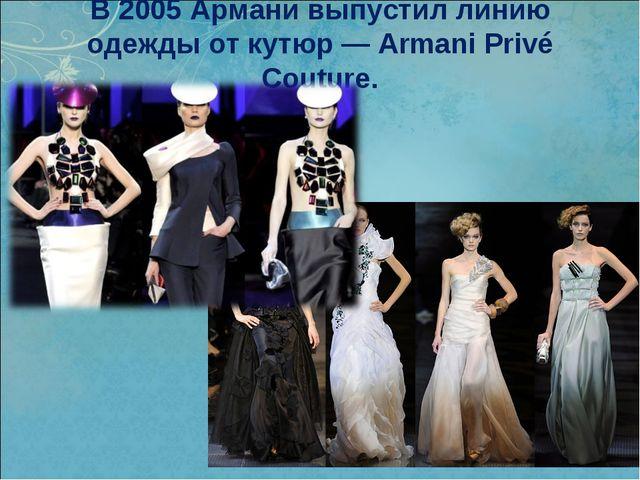 В 2005 Армани выпустил линию одеждыот кутюр— Armani Privé Couture.