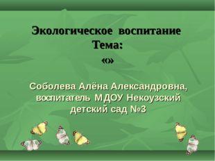 Экологическое воспитание Тема: «» Соболева Алёна Александровна, воспитатель М