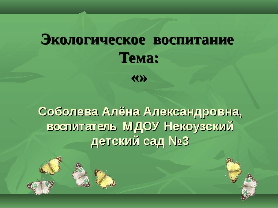 Экологическое воспитание Тема: «» Соболева Алёна Александровна, воспитатель М...