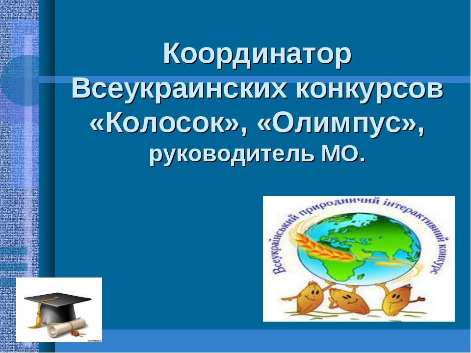 Координатор Всеукраинских конкурсов «Колосок», «Олимпус», руководитель МО.