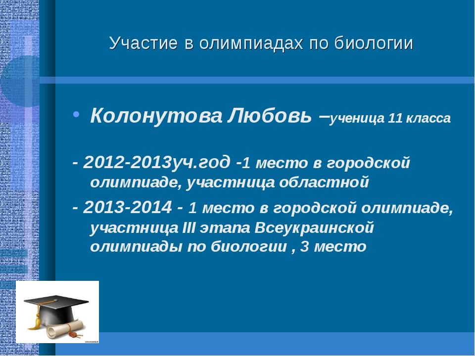 Участие в олимпиадах по биологии Колонутова Любовь –ученица 11 класса - 2012-...