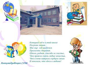 Александровская СОШ Который год я в этой школе Получаю знания. Мне еще год пр