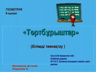 ГЕОМЕТРИЯ 8 сынып  «Төртбұрыштар» (білімді тиянақтау ) Математика мұғалімі Ю