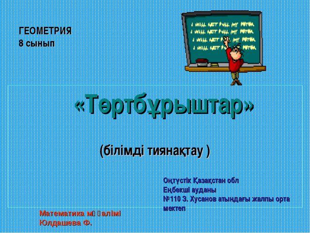ГЕОМЕТРИЯ 8 сынып  «Төртбұрыштар» (білімді тиянақтау ) Математика мұғалімі Ю...