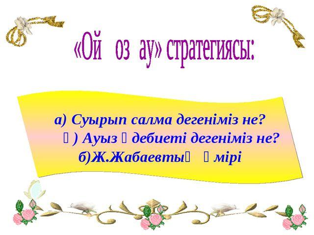 а) Суырып салма дегеніміз не? ә) Ауыз әдебиеті дегеніміз не? б)Ж.Жабаевтың өм...