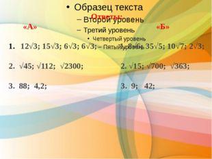 Ответы: «А» «Б» 12√3; 15√3; 6√3; 6√3; 1. 8√6; 35√5; 10√7; 2√3; 2. √45; √112;