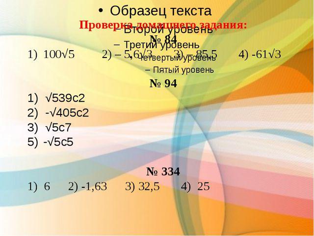 Проверка домашнего задания: № 84 100√5 2) – 5,6√3 3) – 85,5 4) -61√3 № 94 1)...