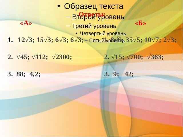 Ответы: «А» «Б» 12√3; 15√3; 6√3; 6√3; 1. 8√6; 35√5; 10√7; 2√3; 2. √45; √112;...