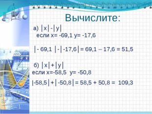 Вычислите: а) │х│-│у│ если х= -69,1 у= -17,6 б) │х│+│у│ если х=-58,5 у= -50,