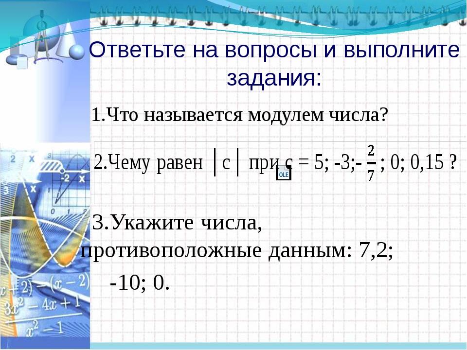 Ответьте на вопросы и выполните задания: 1.Что называется модулем числа? 3.Ук...
