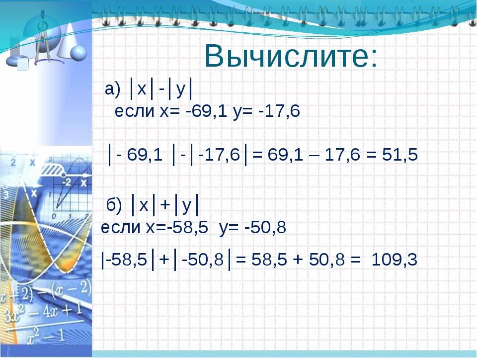 Вычислите: а) │х│-│у│ если х= -69,1 у= -17,6 б) │х│+│у│ если х=-58,5 у= -50,...