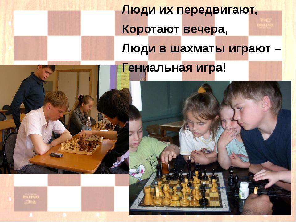 Люди их передвигают, Коротают вечера, Люди в шахматы играют – Гениальная игра!
