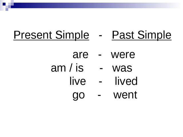 Present Simple - Past Simple are - were am / is - was live - lived go - went