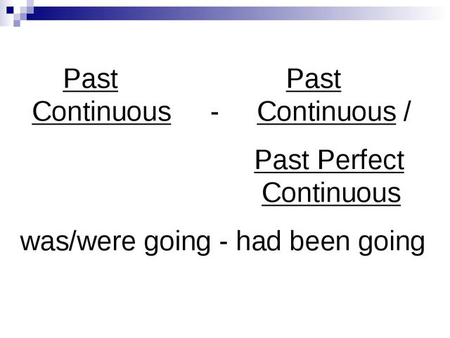 Past Past Continuous - Continuous / Past Perfect Continuous was/were going -...