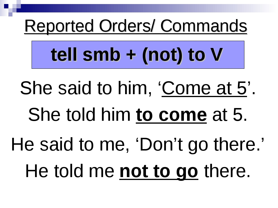 Reported Orders/ Commands She said to him, 'Come at 5'. She told him to come...