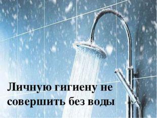 Личную гигиену не совершить без воды