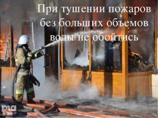 При тушении пожаров без больших объемов воды не обойтись