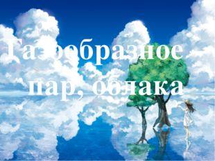 Газообразное – пар, облака