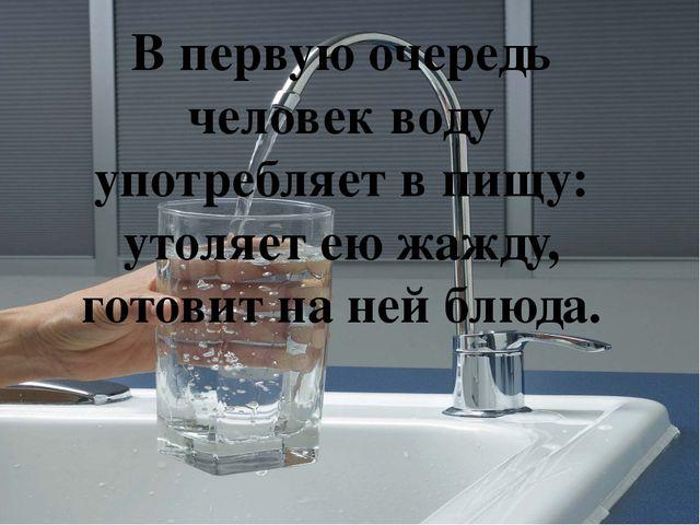 В первую очередь человек воду употребляет в пищу: утоляет ею жажду, готовит н...