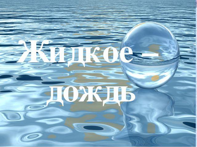 Жидкое – дождь