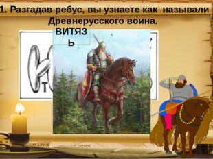 1. Разгадав ребус, вы узнаете как называли Древнерусского воина. ВИТЯЗЬ