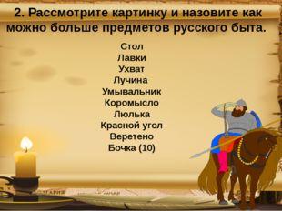 2. Рассмотрите картинку и назовите как можно больше предметов русского быта.
