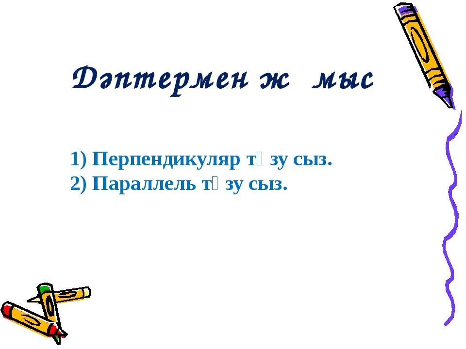 Дәптермен жұмыс 1) Перпендикуляр түзу сыз. 2) Параллель түзу сыз.