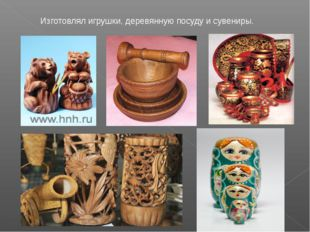 Изготовлял игрушки, деревянную посуду и сувениры.