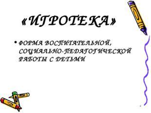 «ИГРОТЕКА» ФОРМА ВОСПИТАТЕЛЬНОЙ, СОЦИАЛЬНО-ПЕДАГОГИЧЕСКОЙ РАБОТЫ С ДЕТЬМИ *