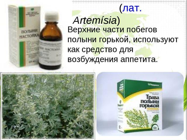 Полы́нь(лат.Artemísia) Верхние части побегов полыни горькой, используют как...