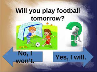 Will you play football tomorrow? Yes, I will. No, I won't.