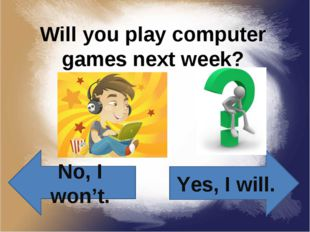 Will you play computer games next week? Yes, I will. No, I won't.